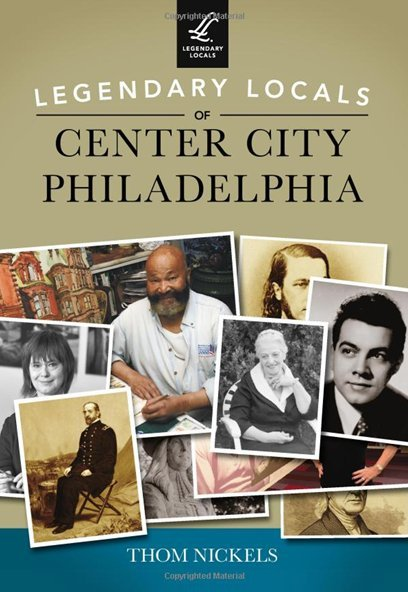 Legendary Locals of Center City Philadelphia by Author Thom Nickels